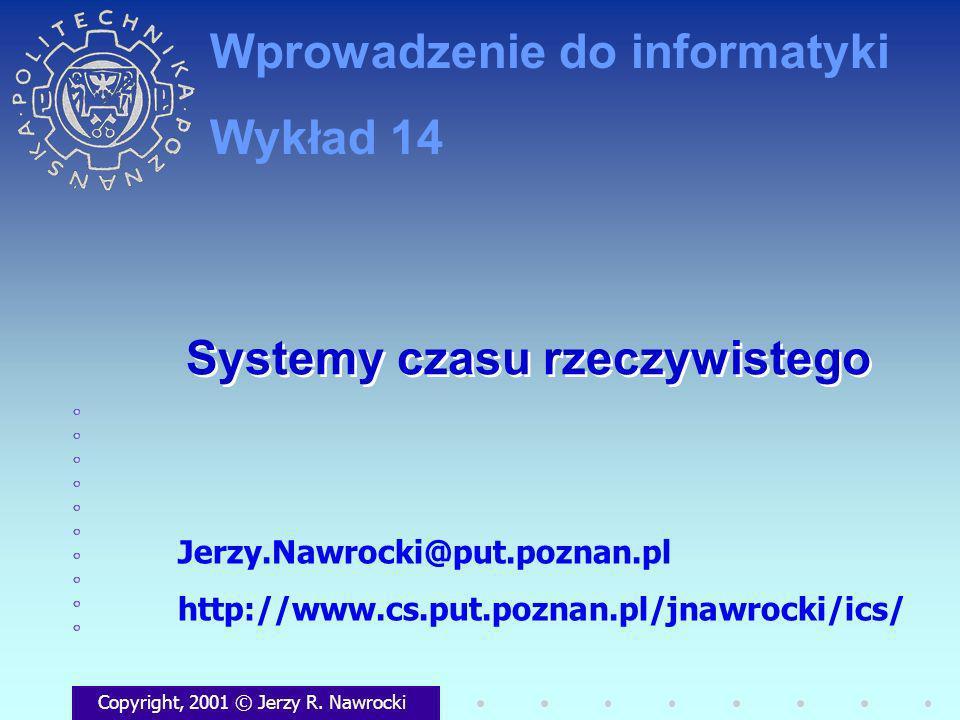 Systemy czasu rzeczywistego Copyright, 2001 © Jerzy R. Nawrocki Jerzy.Nawrocki@put.poznan.pl http://www.cs.put.poznan.pl/jnawrocki/ics/ Wprowadzenie d