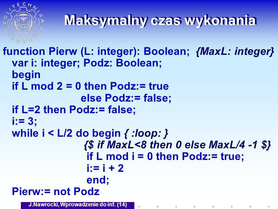J.Nawrocki, Wprowadzenie do inf. (14) Maksymalny czas wykonania function Pierw (L: integer): Boolean; {MaxL: integer} var i: integer; Podz: Boolean; b
