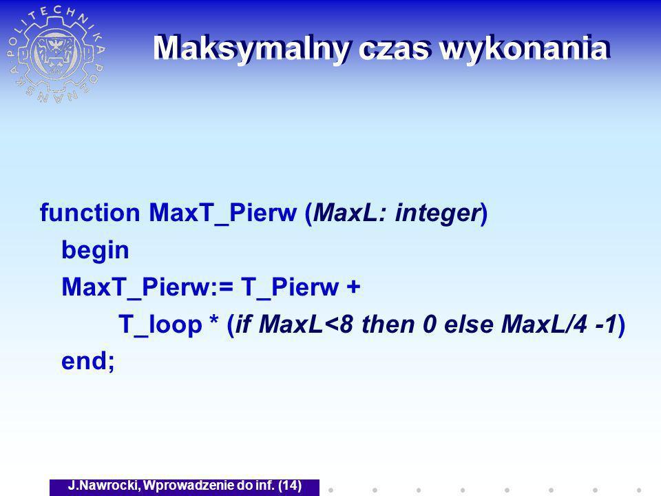 J.Nawrocki, Wprowadzenie do inf. (14) Maksymalny czas wykonania function MaxT_Pierw (MaxL: integer) begin MaxT_Pierw:= T_Pierw + T_loop * (if MaxL<8 t