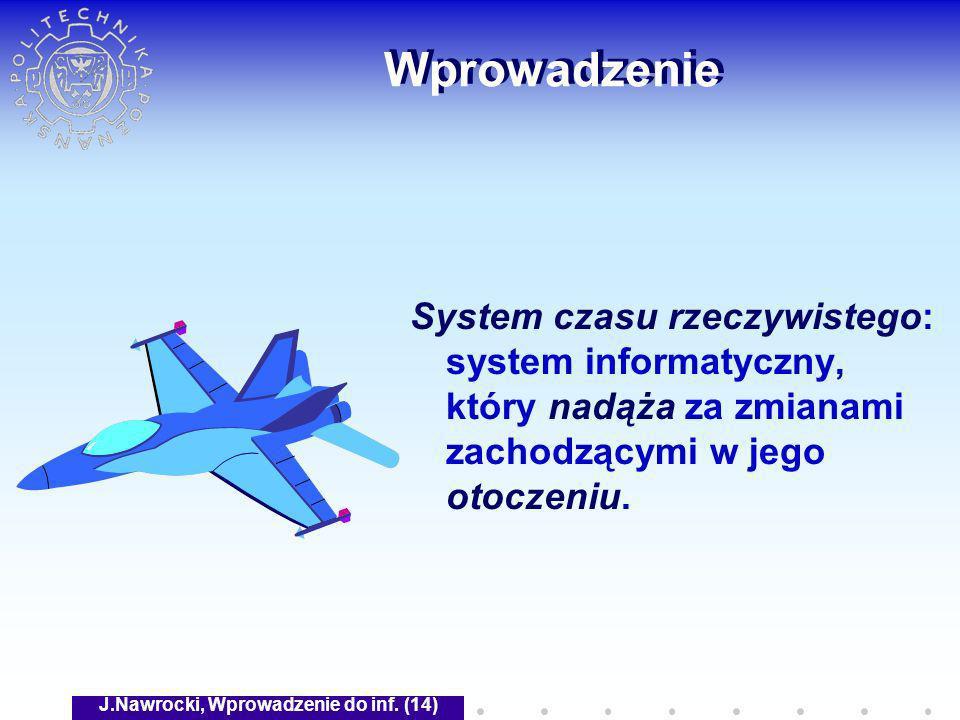 J.Nawrocki, Wprowadzenie do inf. (14) Wprowadzenie System czasu rzeczywistego: system informatyczny, który nadąża za zmianami zachodzącymi w jego otoc
