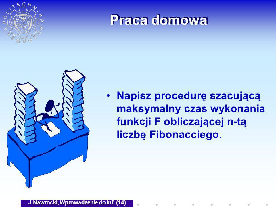 J.Nawrocki, Wprowadzenie do inf. (14) Praca domowa Napisz procedurę szacującą maksymalny czas wykonania funkcji F obliczającej n-tą liczbę Fibonaccieg