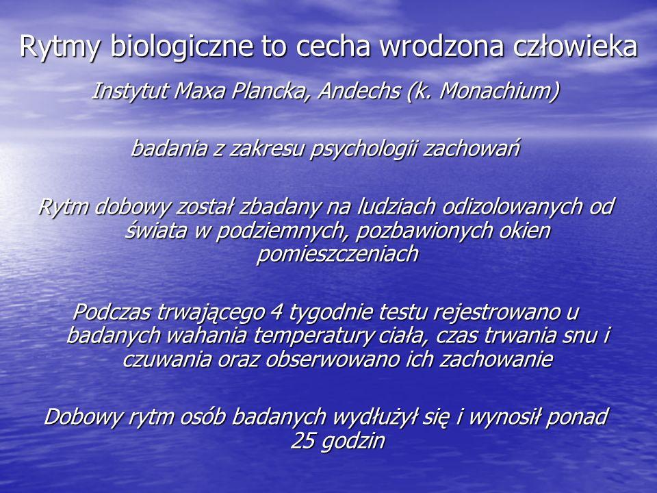 Rytmy biologiczne to cecha wrodzona człowieka Instytut Maxa Plancka, Andechs (k. Monachium) badania z zakresu psychologii zachowań Rytm dobowy został