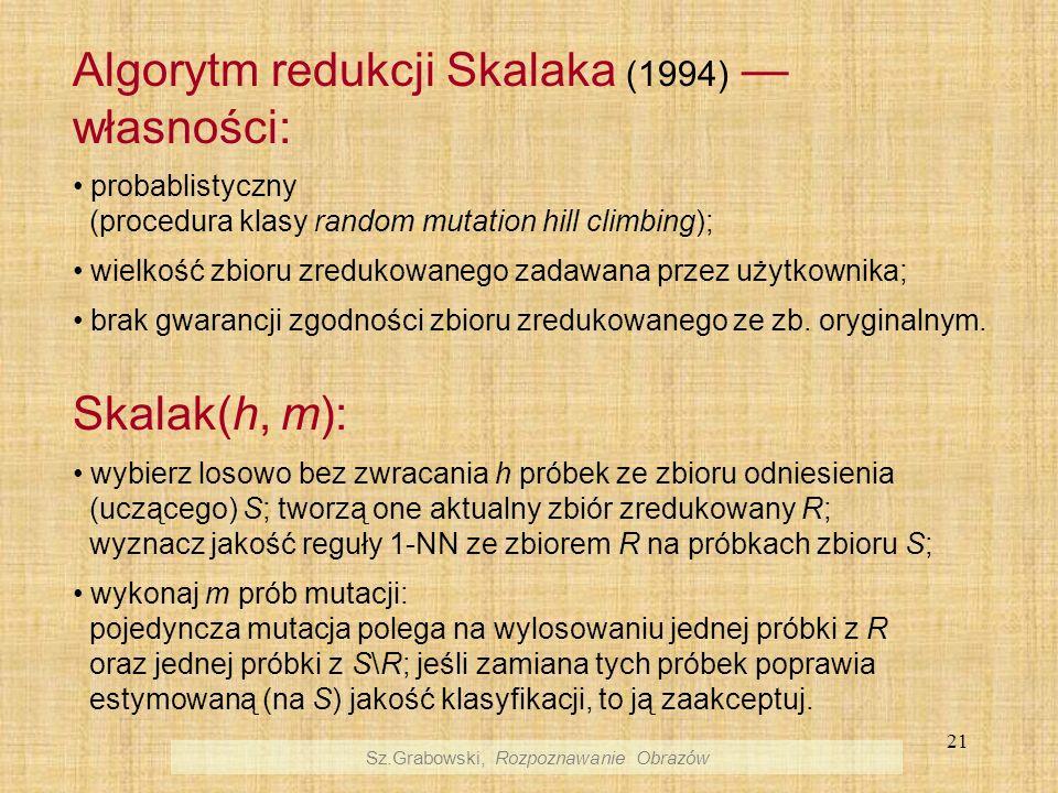 21 Algorytm redukcji Skalaka (1994) własności: probablistyczny (procedura klasy random mutation hill climbing); wielkość zbioru zredukowanego zadawana