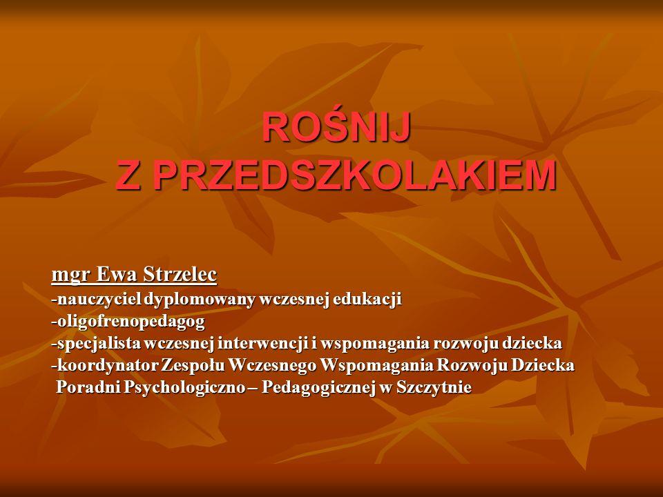 ROŚNIJ Z PRZEDSZKOLAKIEM ROŚNIJ Z PRZEDSZKOLAKIEM mgr Ewa Strzelec -nauczyciel dyplomowany wczesnej edukacji -oligofrenopedagog -specjalista wczesnej