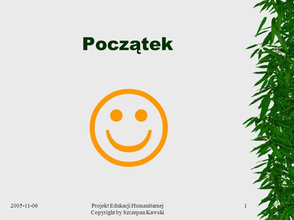 2005-11-06Projekt Edukacji Humanitarnej Copyright by Szczepan Kawski 1 Początek
