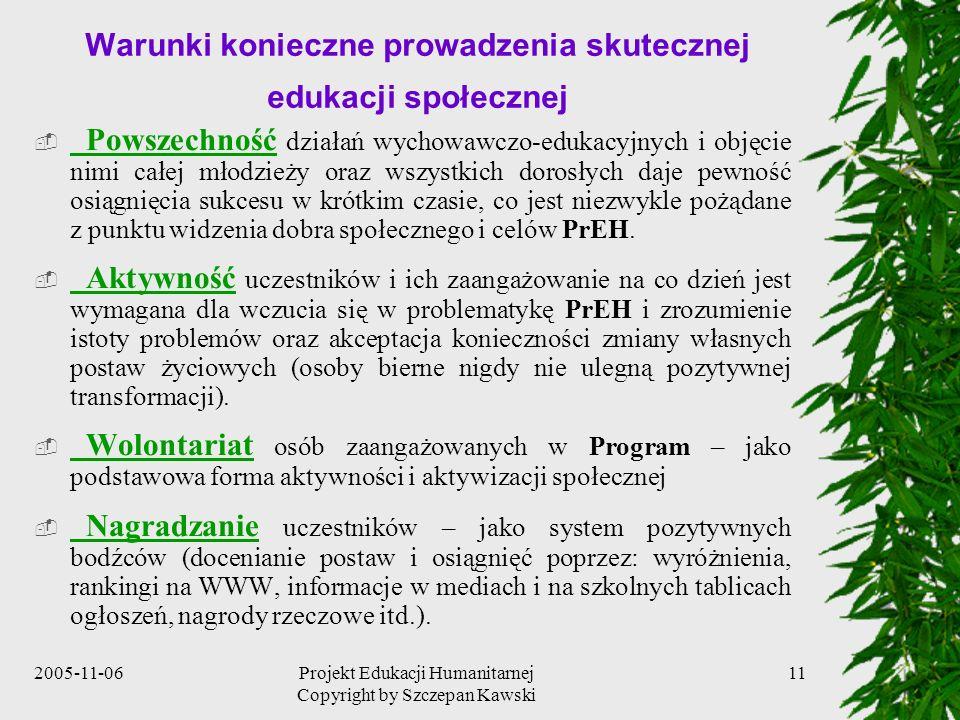 2005-11-06Projekt Edukacji Humanitarnej Copyright by Szczepan Kawski 11 Warunki konieczne prowadzenia skutecznej edukacji społecznej Powszechność działań wychowawczo-edukacyjnych i objęcie nimi całej młodzieży oraz wszystkich dorosłych daje pewność osiągnięcia sukcesu w krótkim czasie, co jest niezwykle pożądane z punktu widzenia dobra społecznego i celów PrEH.