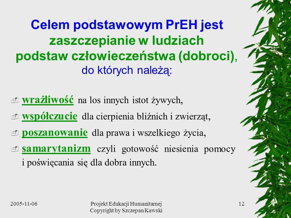 2005-11-06Projekt Edukacji Humanitarnej Copyright by Szczepan Kawski 12 Celem podstawowym PrEH jest zaszczepianie w ludziach podstaw człowieczeństwa (dobroci), do których należą: wrażliwość na los innych istot żywych, współczucie dla cierpienia bliźnich i zwierząt, poszanowanie dla prawa i wszelkiego życia, samarytanizm czyli gotowość niesienia pomocy i poświęcania się dla dobra innych.