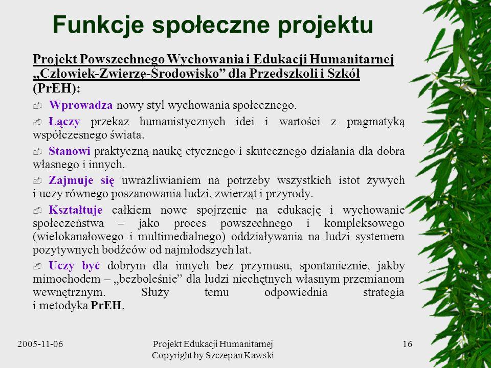 2005-11-06Projekt Edukacji Humanitarnej Copyright by Szczepan Kawski 16 Funkcje społeczne projektu Projekt Powszechnego Wychowania i Edukacji Humanitarnej Człowiek-Zwierzę-Środowisko dla Przedszkoli i Szkół (PrEH): Wprowadza nowy styl wychowania społecznego.