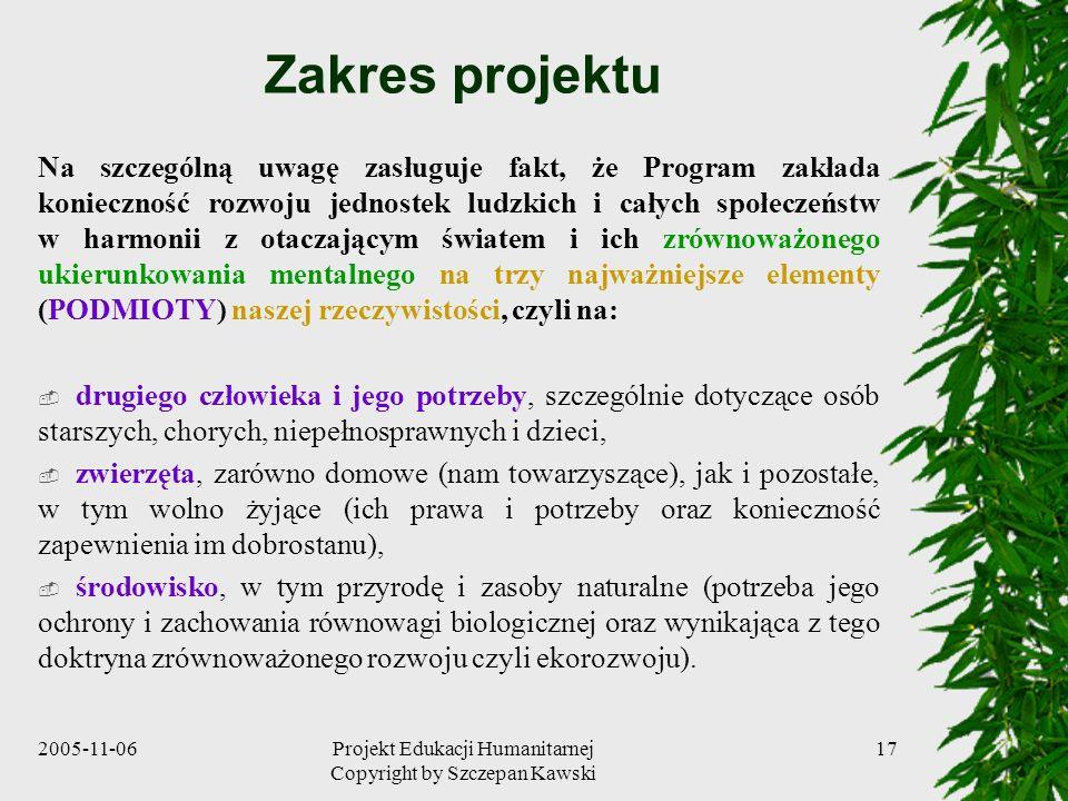 2005-11-06Projekt Edukacji Humanitarnej Copyright by Szczepan Kawski 17 Zakres projektu Na szczególną uwagę zasługuje fakt, że Program zakłada konieczność rozwoju jednostek ludzkich i całych społeczeństw w harmonii z otaczającym światem i ich zrównoważonego ukierunkowania mentalnego na trzy najważniejsze elementy (PODMIOTY) naszej rzeczywistości, czyli na: drugiego człowieka i jego potrzeby, szczególnie dotyczące osób starszych, chorych, niepełnosprawnych i dzieci, zwierzęta, zarówno domowe (nam towarzyszące), jak i pozostałe, w tym wolno żyjące (ich prawa i potrzeby oraz konieczność zapewnienia im dobrostanu), środowisko, w tym przyrodę i zasoby naturalne (potrzeba jego ochrony i zachowania równowagi biologicznej oraz wynikająca z tego doktryna zrównoważonego rozwoju czyli ekorozwoju).