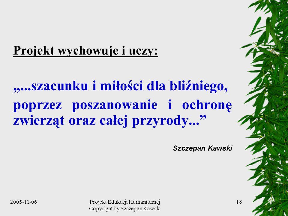 2005-11-06Projekt Edukacji Humanitarnej Copyright by Szczepan Kawski 18 Projekt wychowuje i uczy:...szacunku i miłości dla bliźniego, poprzez poszanowanie i ochronę zwierząt oraz całej przyrody...