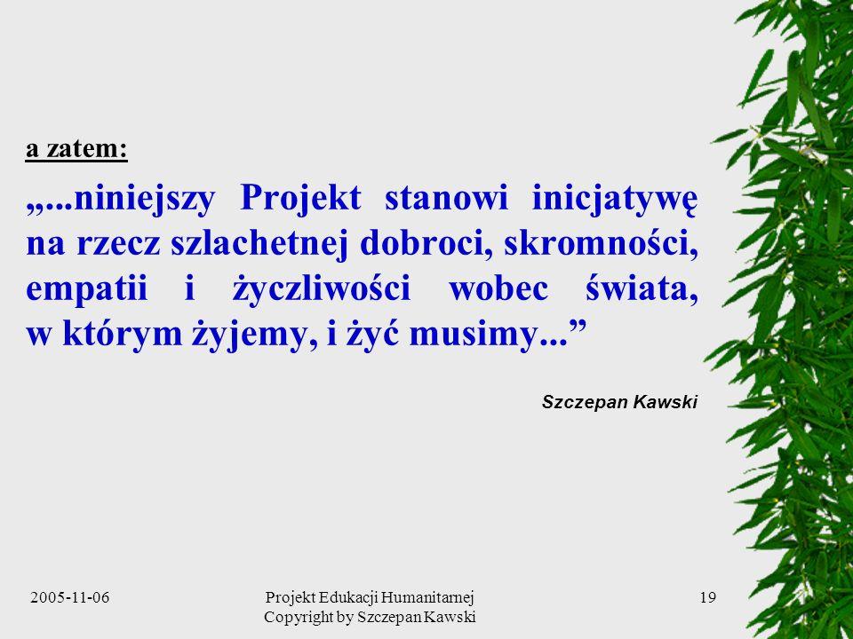 2005-11-06Projekt Edukacji Humanitarnej Copyright by Szczepan Kawski 19 a zatem:...niniejszy Projekt stanowi inicjatywę na rzecz szlachetnej dobroci, skromności, empatii i życzliwości wobec świata, w którym żyjemy, i żyć musimy...
