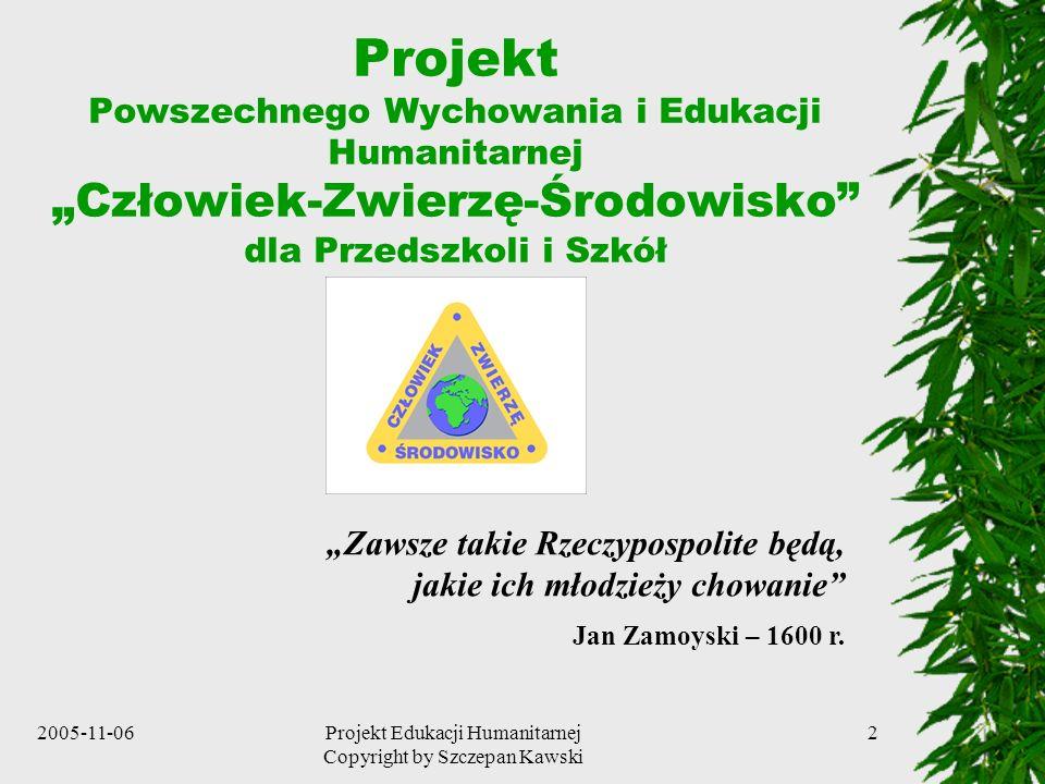2005-11-06Projekt Edukacji Humanitarnej Copyright by Szczepan Kawski 2 Projekt Powszechnego Wychowania i Edukacji Humanitarnej Człowiek-Zwierzę-Środowisko dla Przedszkoli i Szkół Zawsze takie Rzeczypospolite będą, jakie ich młodzieży chowanie Jan Zamoyski – 1600 r.