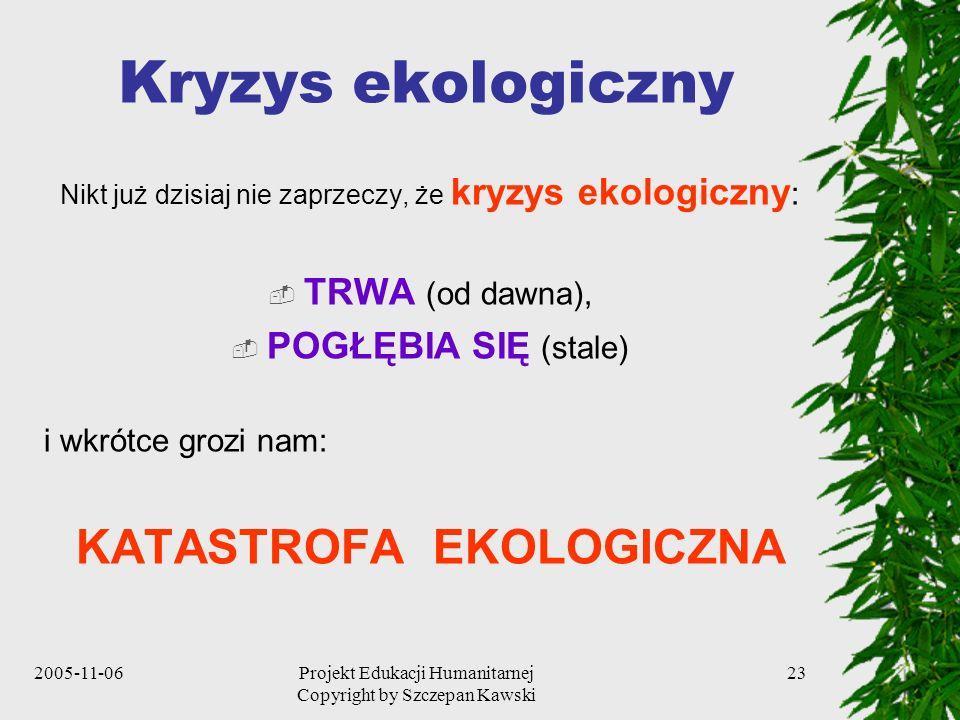2005-11-06Projekt Edukacji Humanitarnej Copyright by Szczepan Kawski 23 Kryzys ekologiczny Nikt już dzisiaj nie zaprzeczy, że kryzys ekologiczny : TRWA (od dawna), POGŁĘBIA SIĘ (stale) i wkrótce grozi nam: KATASTROFA EKOLOGICZNA
