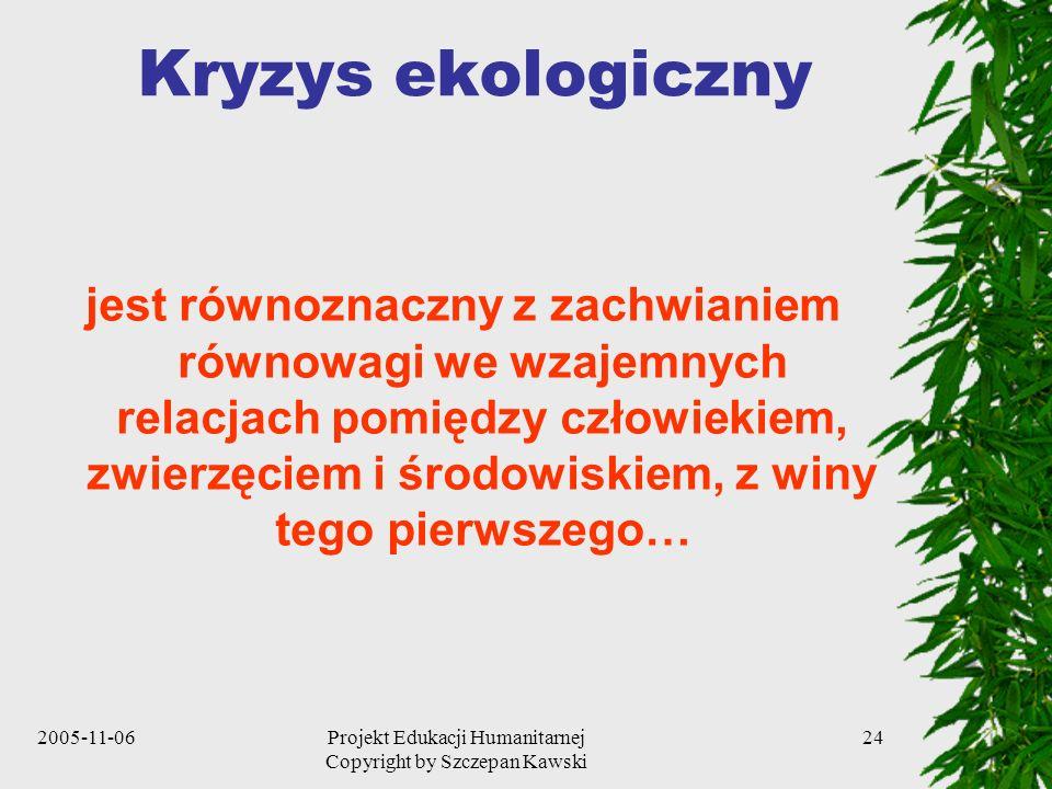 2005-11-06Projekt Edukacji Humanitarnej Copyright by Szczepan Kawski 24 Kryzys ekologiczny jest równoznaczny z zachwianiem równowagi we wzajemnych relacjach pomiędzy człowiekiem, zwierzęciem i środowiskiem, z winy tego pierwszego…