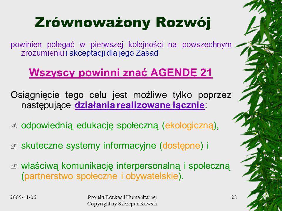 2005-11-06Projekt Edukacji Humanitarnej Copyright by Szczepan Kawski 28 Zrównoważony Rozwój powinien polegać w pierwszej kolejności na powszechnym zrozumieniu i akceptacji dla jego Zasad Wszyscy powinni znać AGENDĘ 21 Osiągnięcie tego celu jest możliwe tylko poprzez następujące działania realizowane łącznie: odpowiednią edukację społeczną (ekologiczną), skuteczne systemy informacyjne (dostępne) i właściwą komunikację interpersonalną i społeczną (partnerstwo społeczne i obywatelskie).
