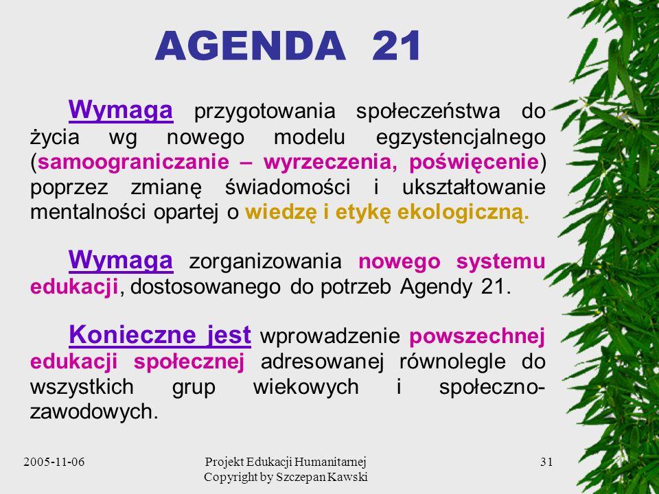 2005-11-06Projekt Edukacji Humanitarnej Copyright by Szczepan Kawski 31 AGENDA 21 Wymaga przygotowania społeczeństwa do życia wg nowego modelu egzystencjalnego (samoograniczanie – wyrzeczenia, poświęcenie) poprzez zmianę świadomości i ukształtowanie mentalności opartej o wiedzę i etykę ekologiczną.