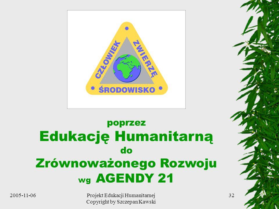2005-11-06Projekt Edukacji Humanitarnej Copyright by Szczepan Kawski 32 poprzez Edukację Humanitarną do Zrównoważonego Rozwoju wg AGENDY 21
