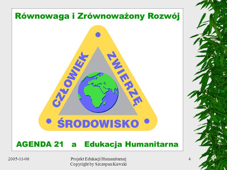 2005-11-06Projekt Edukacji Humanitarnej Copyright by Szczepan Kawski 4 Równowaga i Zrównoważony Rozwój AGENDA 21 a Edukacja Humanitarna