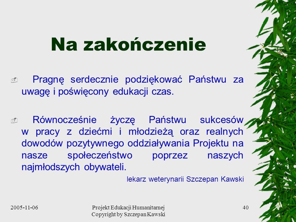 2005-11-06Projekt Edukacji Humanitarnej Copyright by Szczepan Kawski 40 Na zakończenie Pragnę serdecznie podziękować Państwu za uwagę i poświęcony edukacji czas.