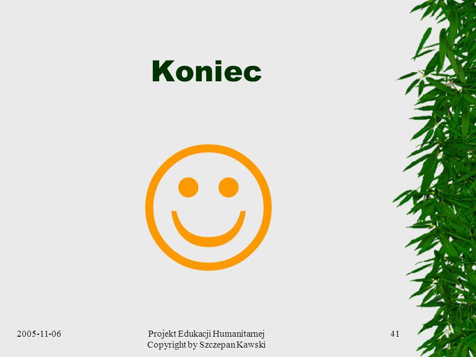 2005-11-06Projekt Edukacji Humanitarnej Copyright by Szczepan Kawski 41 Koniec