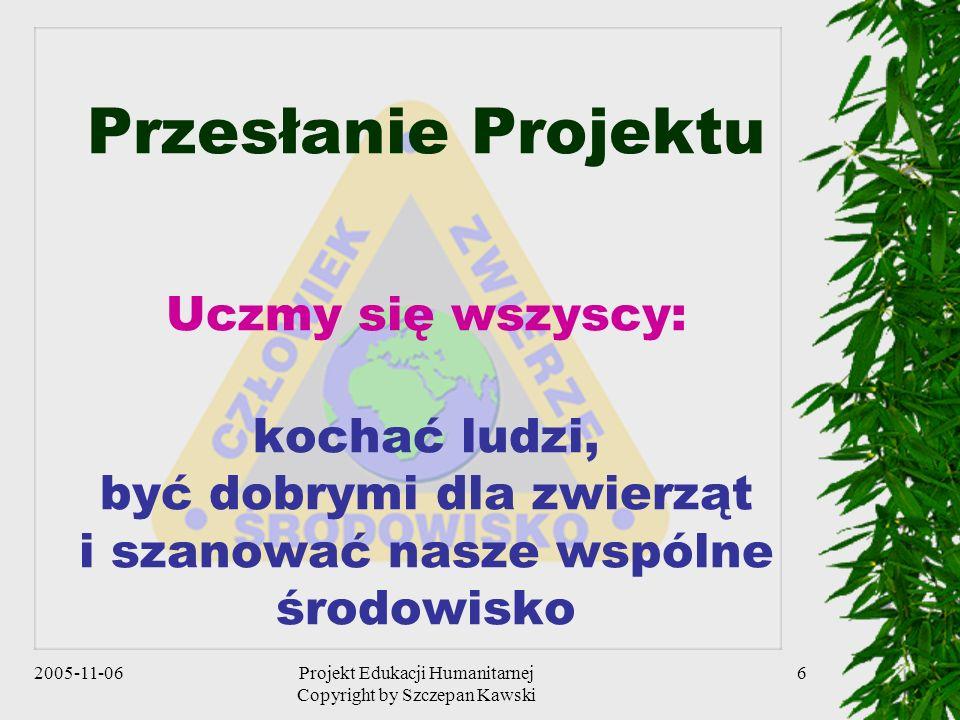 2005-11-06Projekt Edukacji Humanitarnej Copyright by Szczepan Kawski 6 Przesłanie Projektu Uczmy się wszyscy: kochać ludzi, być dobrymi dla zwierząt i szanować nasze wspólne środowisko