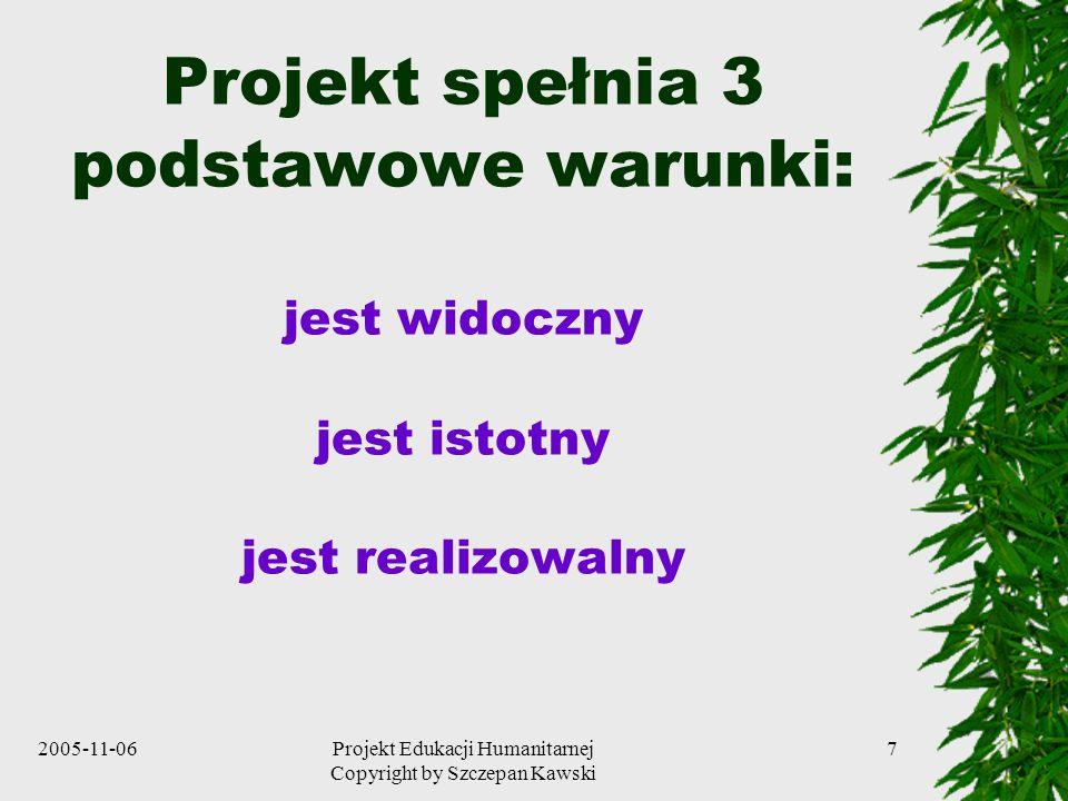 2005-11-06Projekt Edukacji Humanitarnej Copyright by Szczepan Kawski 7 Projekt spełnia 3 podstawowe warunki: jest widoczny jest istotny jest realizowalny