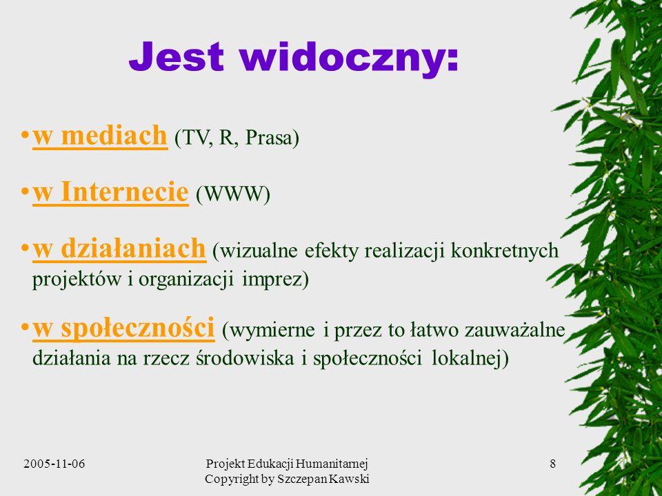 2005-11-06Projekt Edukacji Humanitarnej Copyright by Szczepan Kawski 8 Jest widoczny: w mediach (TV, R, Prasa) w Internecie (WWW) w działaniach (wizualne efekty realizacji konkretnych projektów i organizacji imprez) w społeczności (wymierne i przez to łatwo zauważalne działania na rzecz środowiska i społeczności lokalnej)
