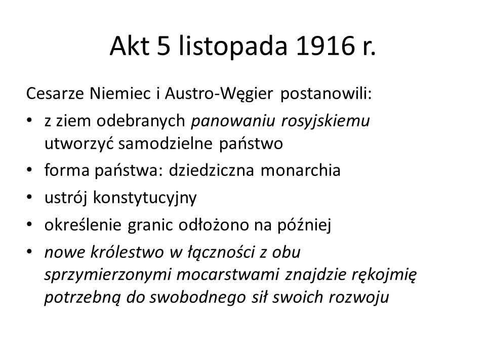 Akt 5 listopada 1916 r. Cesarze Niemiec i Austro-Węgier postanowili: z ziem odebranych panowaniu rosyjskiemu utworzyć samodzielne państwo forma państw