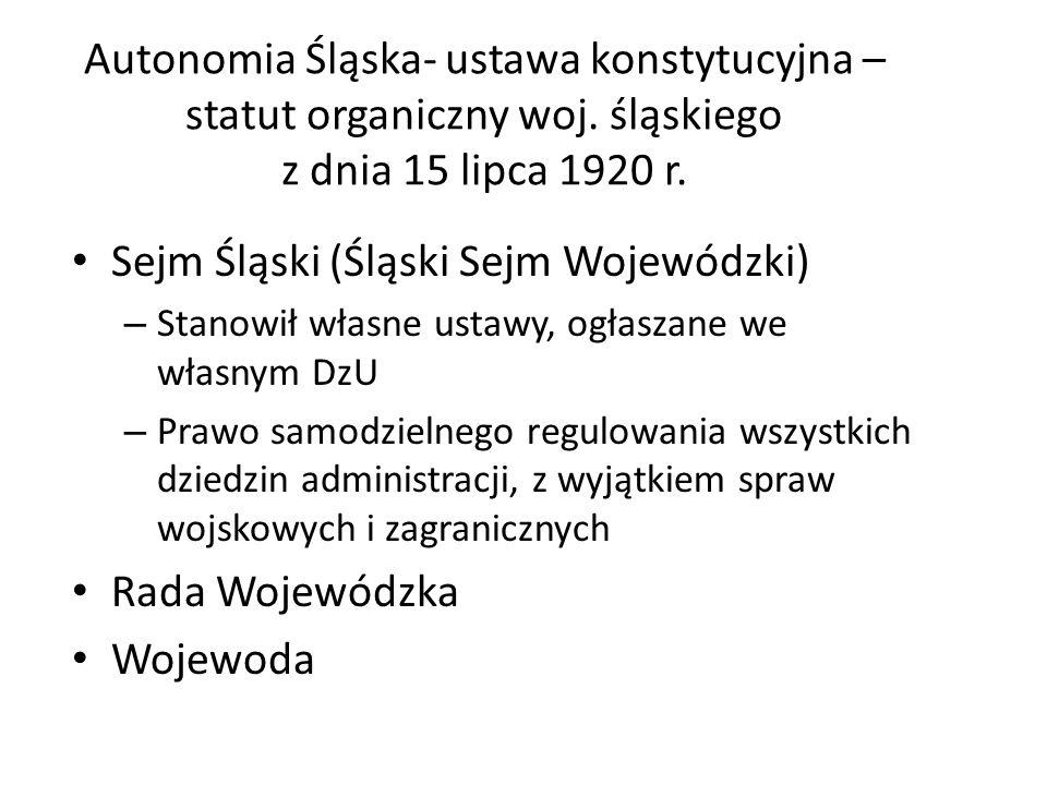 Autonomia Śląska- ustawa konstytucyjna – statut organiczny woj. śląskiego z dnia 15 lipca 1920 r. Sejm Śląski (Śląski Sejm Wojewódzki) – Stanowił włas