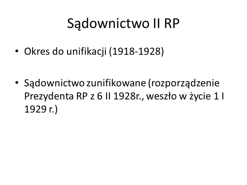 Sądownictwo II RP Okres do unifikacji (1918-1928) Sądownictwo zunifikowane (rozporządzenie Prezydenta RP z 6 II 1928r., weszło w życie 1 I 1929 r.)