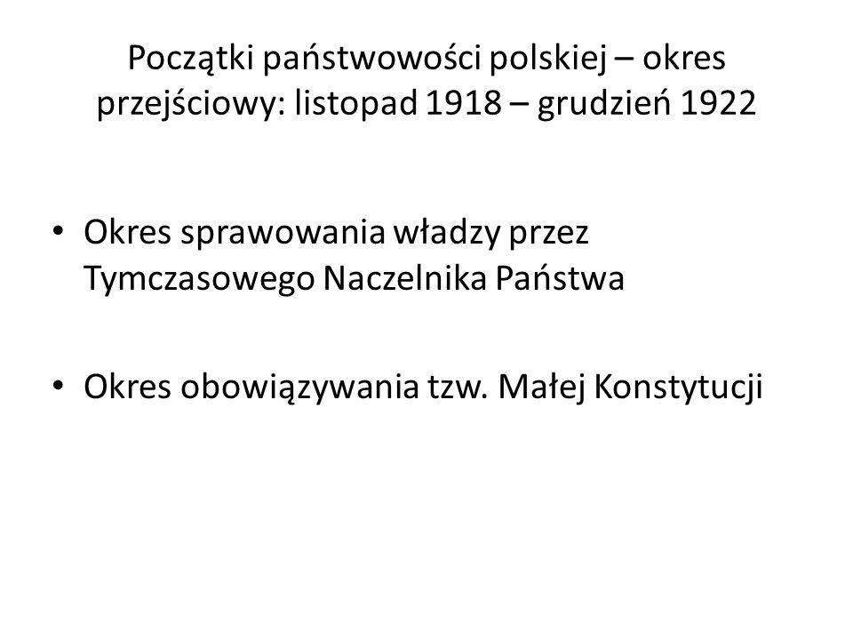 Początki państwowości polskiej – okres przejściowy: listopad 1918 – grudzień 1922 Okres sprawowania władzy przez Tymczasowego Naczelnika Państwa Okres