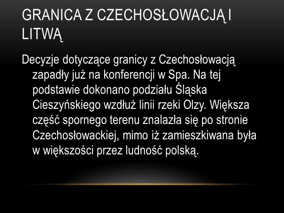 GRANICA Z CZECHOSŁOWACJĄ I LITWĄ Decyzje dotyczące granicy z Czechosłowacją zapadły już na konferencji w Spa. Na tej podstawie dokonano podziału Śląsk