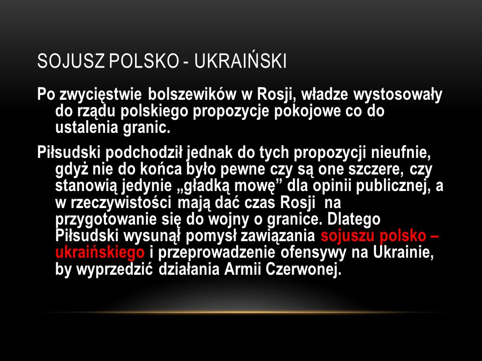 SOJUSZ POLSKO - UKRAIŃSKI Po zwycięstwie bolszewików w Rosji, władze wystosowały do rządu polskiego propozycje pokojowe co do ustalenia granic. Piłsud