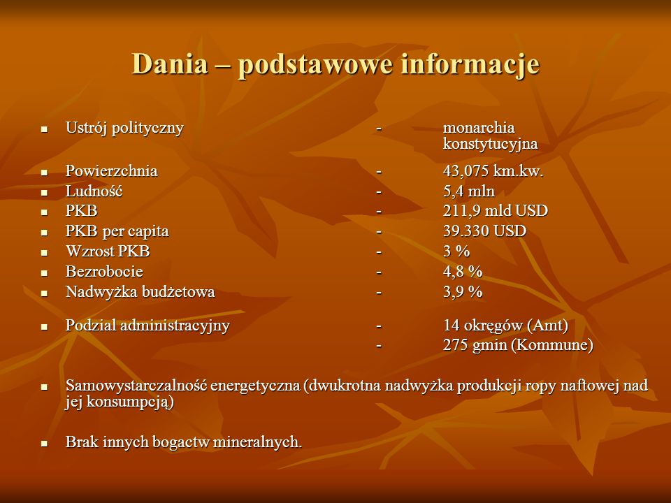 Dania – podstawowe informacje Ustrój polityczny- monarchia konstytucyjna Ustrój polityczny- monarchia konstytucyjna Powierzchnia - 43,075 km.kw. Powie