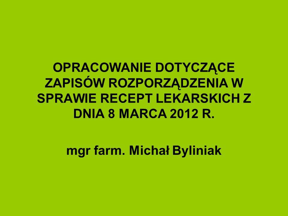OPRACOWANIE DOTYCZĄCE ZAPISÓW ROZPORZĄDZENIA W SPRAWIE RECEPT LEKARSKICH Z DNIA 8 MARCA 2012 R. mgr farm. Michał Byliniak
