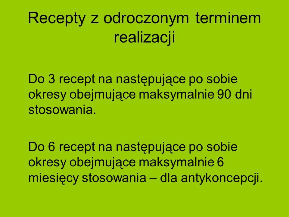 Recepty z odroczonym terminem realizacji Do 3 recept na następujące po sobie okresy obejmujące maksymalnie 90 dni stosowania. Do 6 recept na następują