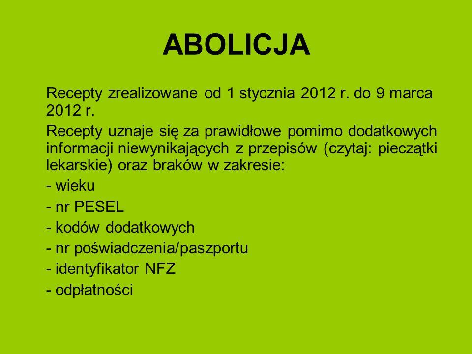 ABOLICJA Recepty zrealizowane od 1 stycznia 2012 r. do 9 marca 2012 r. Recepty uznaje się za prawidłowe pomimo dodatkowych informacji niewynikających