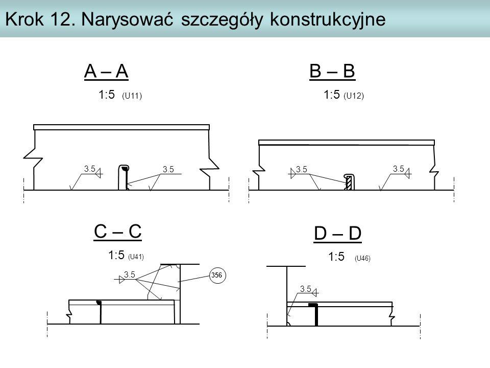 Krok 12. Narysować szczegóły konstrukcyjne A – A 1:5 (U11) 3.5 B – B 1:5 (U12) 3.5 C – C 1:5 (U41) D – D 1:5 (U46) 3.5 356