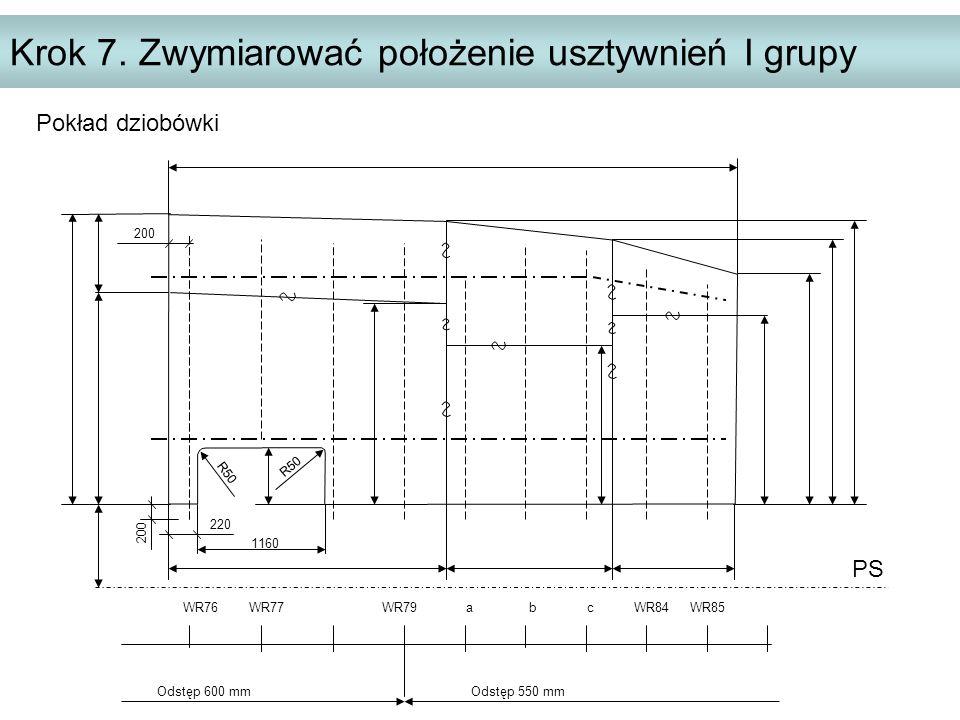 Krok 7. Zwymiarować położenie usztywnień I grupy PS WR76 WR77 WR79 a b c WR84 WR85 Odstęp 600 mm Odstęp 550 mm 200 220 200 R50 1160 Pokład dziobówki R
