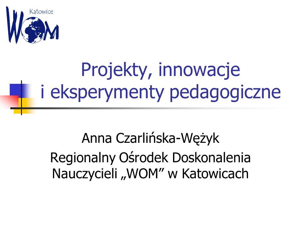 Projekty, innowacje i eksperymenty pedagogiczne Anna Czarlińska-Wężyk Regionalny Ośrodek Doskonalenia Nauczycieli WOM w Katowicach