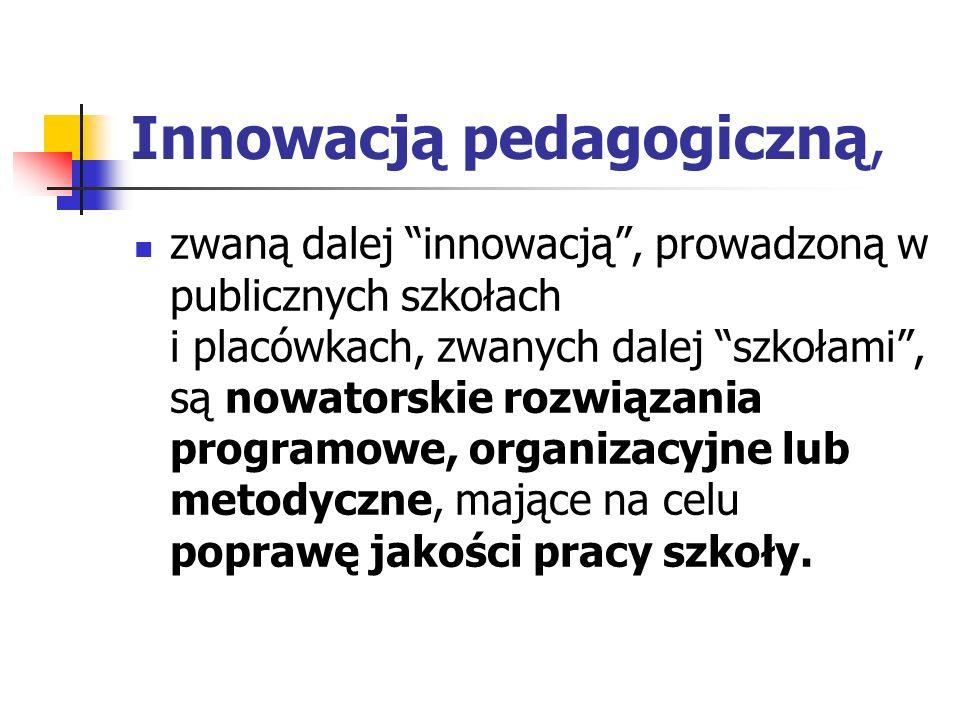 Innowacją pedagogiczną, zwaną dalej innowacją, prowadzoną w publicznych szkołach i placówkach, zwanych dalej szkołami, są nowatorskie rozwiązania prog