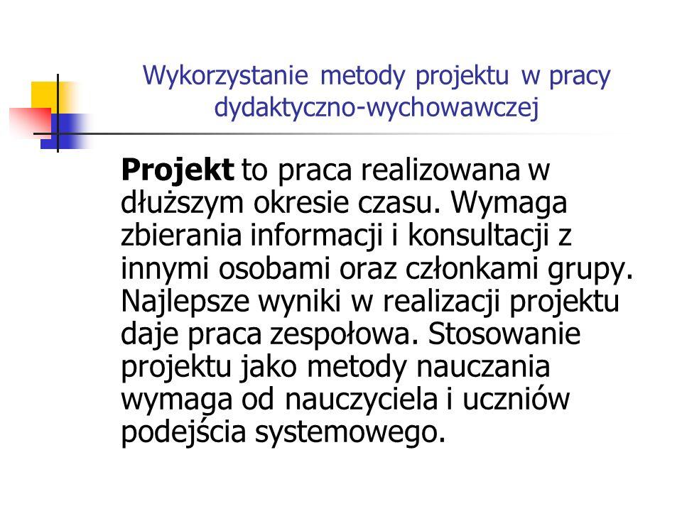 Wykorzystanie metody projektu w pracy dydaktyczno-wychowawczej Projekt to praca realizowana w dłuższym okresie czasu. Wymaga zbierania informacji i ko