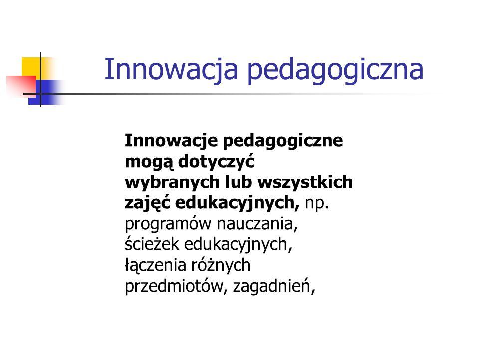 Innowacja pedagogiczna Innowacje pedagogiczne mogą dotyczyć wybranych lub wszystkich zajęć edukacyjnych, np. programów nauczania, ścieżek edukacyjnych