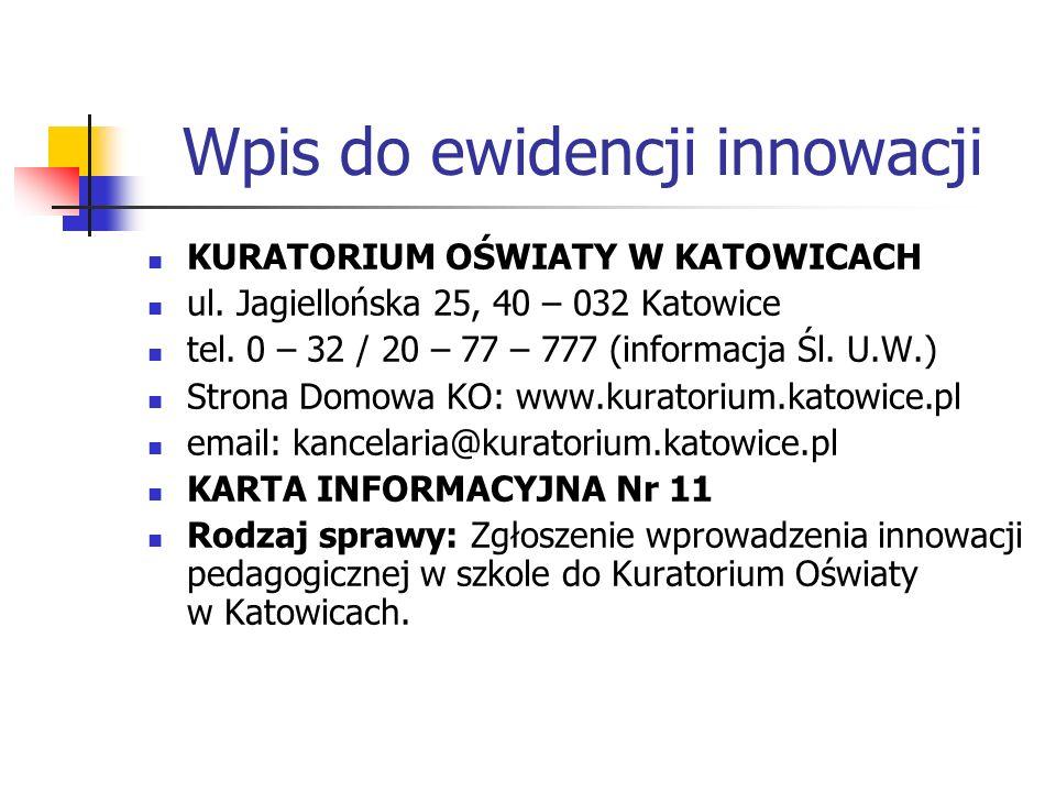Wpis do ewidencji innowacji KURATORIUM OŚWIATY W KATOWICACH ul. Jagiellońska 25, 40 – 032 Katowice tel. 0 – 32 / 20 – 77 – 777 (informacja Śl. U.W.) S