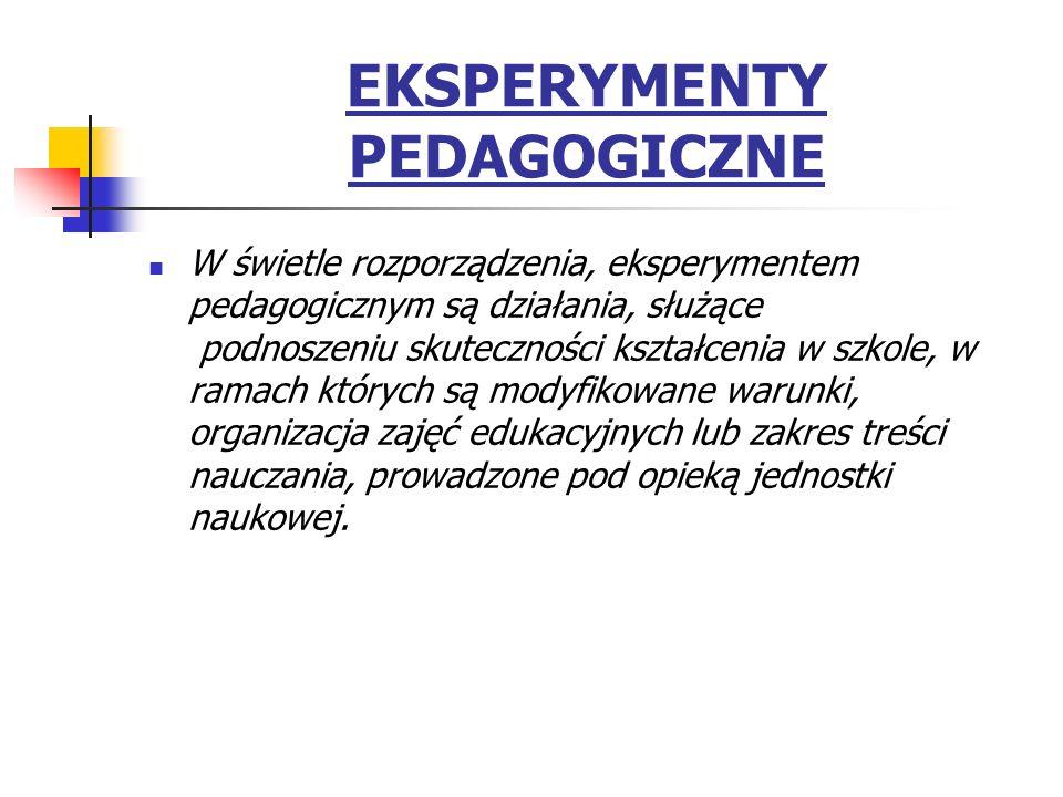 EKSPERYMENTY PEDAGOGICZNE W świetle rozporządzenia, eksperymentem pedagogicznym są działania, służące podnoszeniu skuteczności kształcenia w szkole, w