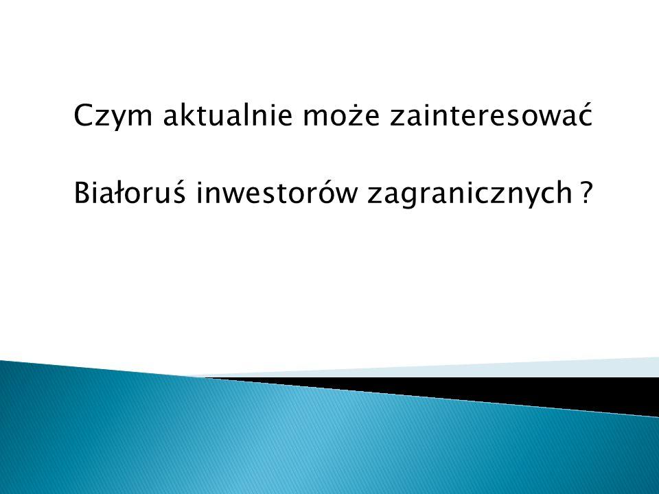 Czym aktualnie może zainteresować Białoruś inwestorów zagranicznych ?