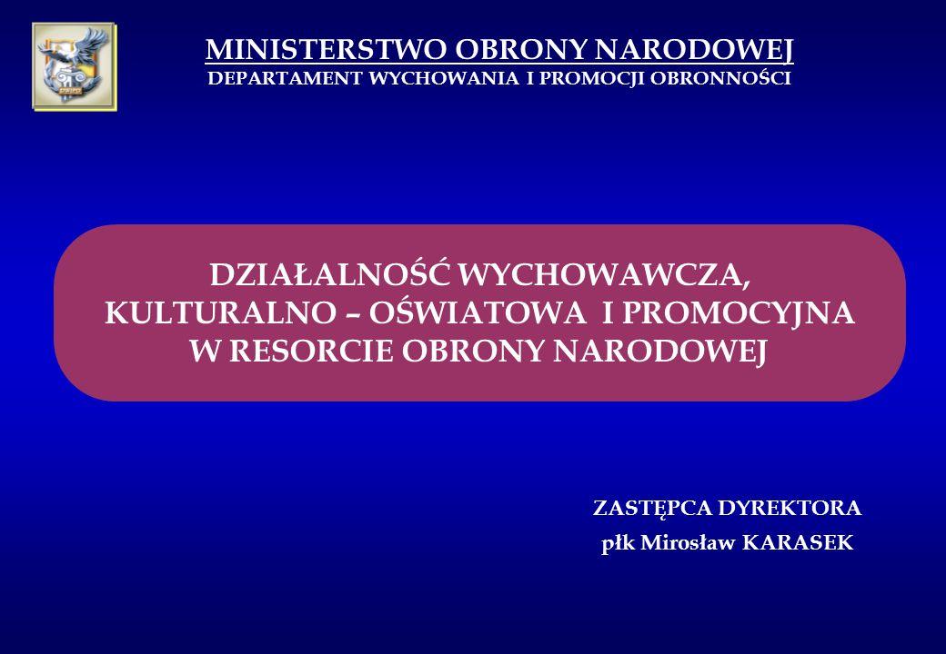 MINISTERSTWO OBRONY NARODOWEJ DEPARTAMENT WYCHOWANIA I PROMOCJI OBRONNOŚCI ZASTĘPCA DYREKTORA płk Mirosław KARASEK DZIAŁALNOŚĆ WYCHOWAWCZA, KULTURALNO