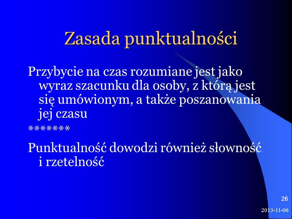 2013-11-06 26 Zasada punktualności Przybycie na czas rozumiane jest jako wyraz szacunku dla osoby, z którą jest się umówionym, a także poszanowania je