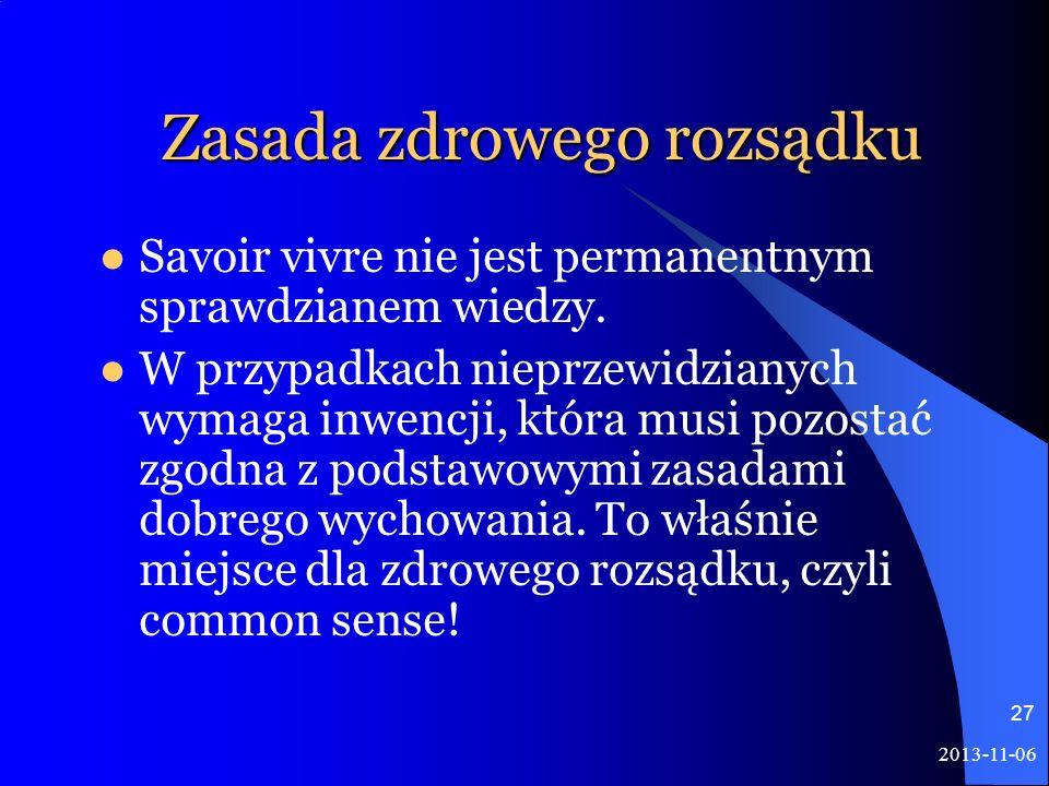 2013-11-06 27 Zasada zdrowego rozsądku Savoir vivre nie jest permanentnym sprawdzianem wiedzy. W przypadkach nieprzewidzianych wymaga inwencji, która