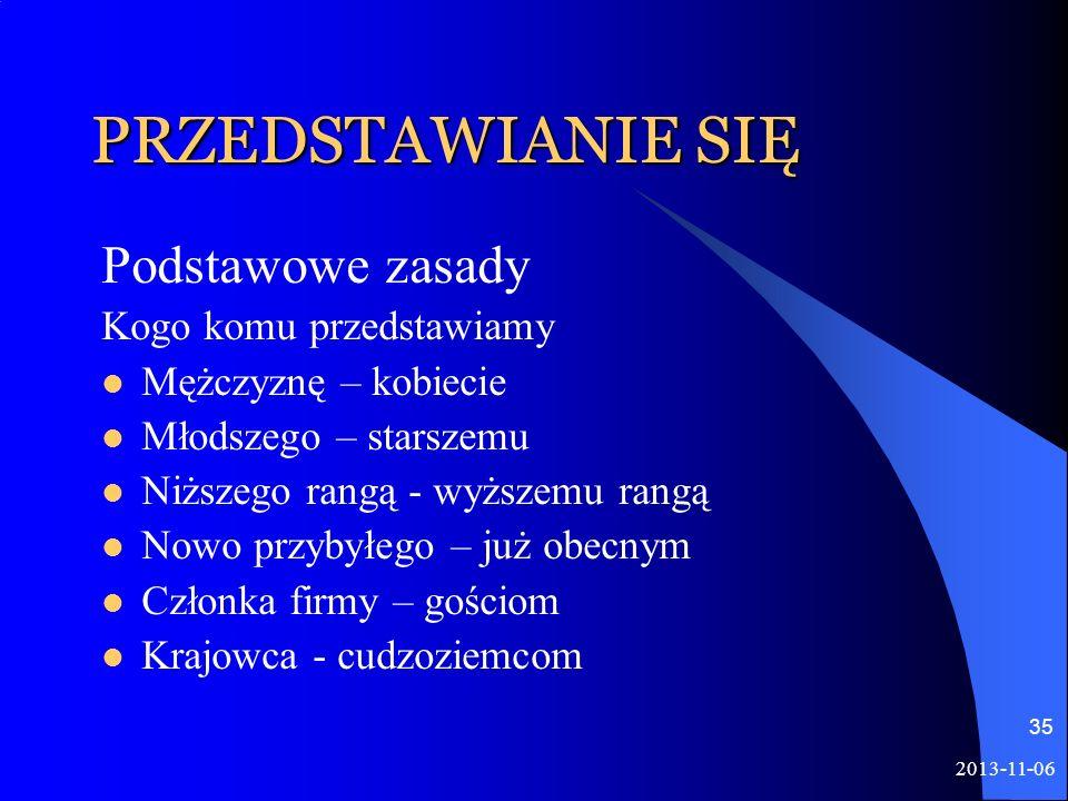 2013-11-06 35 PRZEDSTAWIANIE SIĘ Podstawowe zasady Kogo komu przedstawiamy Mężczyznę – kobiecie Młodszego – starszemu Niższego rangą - wyższemu rangą
